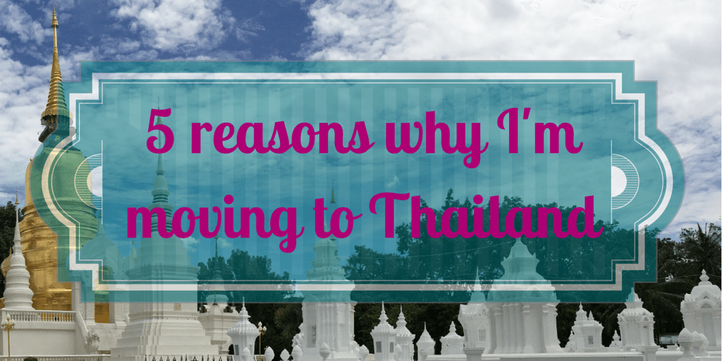 5 reasons why I'm moving to Thailand!