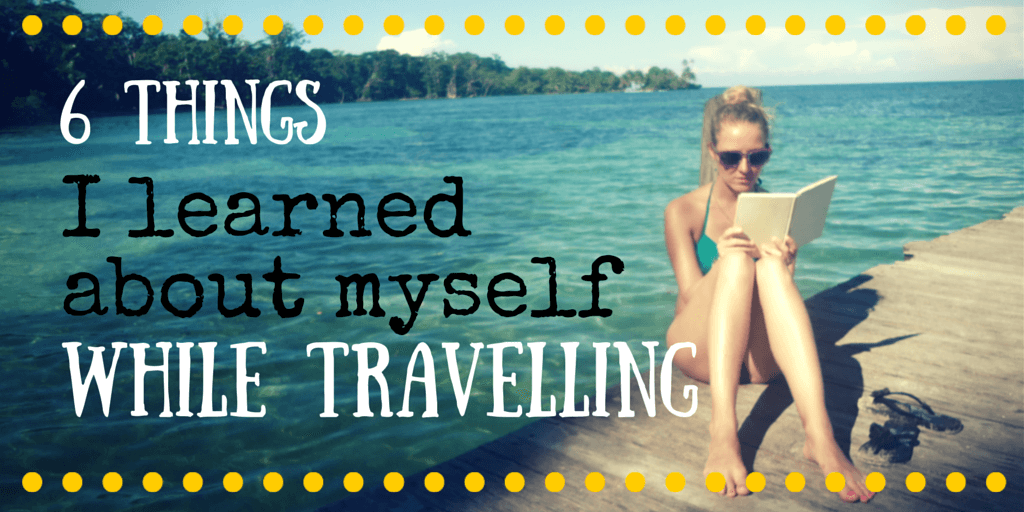 6 surprising things I learned about myself while travelling the world