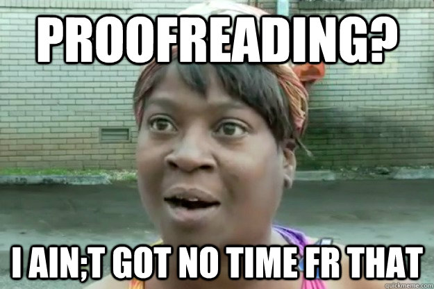 A funny meme about proofreading and how ain't nobody got time for that, it also has a typo in it.